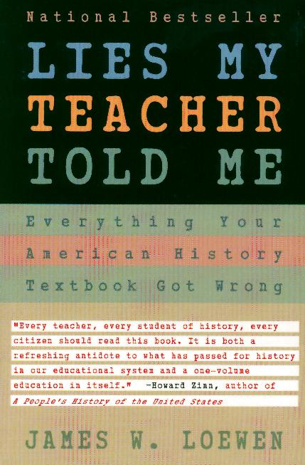 lies my teachers told me Lies my teacher told me has 44,127 ratings and 2,385 reviews jim said: this was a great book the first two-thirds gives example after example of the ma.